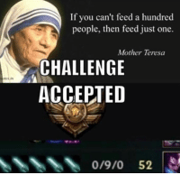 Memes, Twitch, and youtube.com: in  If you can't feed a hundred  people, then feed just one.  Mother Teresa  CHALLENGE  ACCEPTED  0/9/0 52 = LeagueMemes ft. Wingolos =  Wingolos www.youtube.com/c/wingolos www.twitch.tv/wingolos   — Products shown: Feeder Wristband, Yasuo Wristband and Role Bundle.