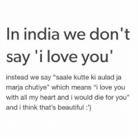 "Pyaar dikhane ka best tareeka 😜😂: In india we don't  say 'i love you'  instead we say ""saale kutte ki aulad ja  marja chutiye"" which means ""i love you  with all my heart and i would die for you""  and i think that's beautiful:') Pyaar dikhane ka best tareeka 😜😂"
