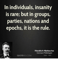 Insanity: In individuals, insanity  is rare; but in groups,  parties, nations and  epochs, it is the rule.  Friedrich Nietzsche  German Philologist  QUOTEHD.COM  1844 1900