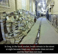 Books, Love, and Memes: In Irag, in the book market, books remain in the street  at night because Iraqis say: the reader does not steal  and the thief does not read. Love this🙌