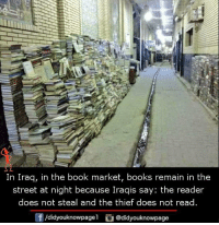 Books, Memes, and Book: In Iraq, in the book market, books remain in the  street at night because Iraqis say: the reader  does not steal and the thief does not read.  f /didyouknowpage  @didyouknowpage