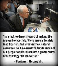 "fertile: ""In Israel, we have a record of making the  impossible possible. We've made a desolate  land flourish. And with very few natural  resources, we have used the fertile minds of  our people to turn Israel into a global center  of technology and innovation.""  Benjamin Netanyahu"