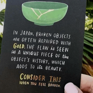 History, Japan, and Gold: IN JAPAN, BROKEN OBJECTS  are OFTEN REPAIRED WITH  GOLD. THE FLAW is SEEN  as A UNIQUE PIECE OF the  OBJECT'S HISTORY, WHICH  ADDS TO ita BEAUTY  CONSIDER THIS  WHEN YOu FEEL BROKEN. consider this when you feel broken