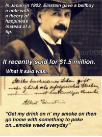 """Smoke Weed Everyday, Weed, and Einstein: In Japan in 1922, Einstein gave a bellboy  a note with  a theory of  happiness  instead of a  tip.  kenodea  urDOS  It recently sold for $1.5 million.  What it said was...  """"Get my drink on n' my smoke on then  go home with something to poke  on...smoke weed everyday"""" <p>Potential new format. Worth investing in? via /r/MemeEconomy <a href=""""https://ift.tt/2Gsv4Xh"""">https://ift.tt/2Gsv4Xh</a></p>"""
