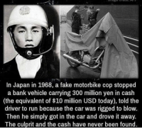 Creepy, Fake, and Instagram: In Japan in 1968, a fake motorbike cop stopped  a bank vehicle carrying 300 million yen in cash  (the equivalent of $10 million USD today), told the  driver to run because the car was rigged to blow.  Then he simply got in the car and drove it away.  The culprit and the cash have never been found. QOTD: if you had one day to spend $10 million dollars, what would you spend it on? 💀 - Follow me (@creepy.fact) for the best creepy content on Instagram! 👻