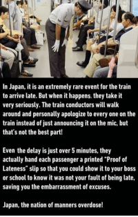 "Memes, School, and Best: In Japan, it is an extremely rare event for the train  to arrive late. But when it happens, they take it  very seriously. The train conductors will walk  around and personally apologize to every one on the  train instead of just announcing it on the mic, but  that's not the best part!  Even the delay is just over 5 minutes, they  actually hand each passenger a printed ""Proof of  Lateness"" slip so that you could show it to your boss  or school to know it was not your fault of being late,  saving you the embarrassment of excuses.  Japan, the nation of manners overdose!"