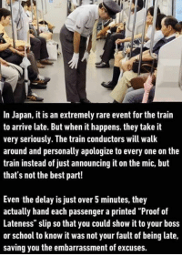 "Memes, School, and Best: In Japan, it is an extremely rare event for the train  to arrive late. But when it happens, they take it  very seriously. The train conductors will walk  around and personally apologize to every one on the  train instead of just announcing it on the mic, but  that's not the best part!  Even the delay is just over 5minutes, they  actually hand each passenger a printed ""Proof of  Lateness"" slip so that you could show it to your boss  or school to know it was not your fault of being late,  saving you the embarrassment of excuses."