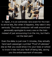 "Memes, School, and Best: In Japan, it is an extremely rare event for the train  to arrive late, But when it happens, they take it very  seriously. The train conductor will walk around and  personally apologize to every one on the train  instead of just announcing it on the mic, but that's  not the best part!  Even the delay is just over 5 minutes, they actually  hand each passenger a printed ""Proof of Lateness""  slip so that you could show it to your boss or school  to know it was not your fault of being late, saving  you the embarrassment of excuses."