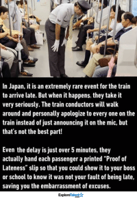 "Memes, New York, and School: In Japan, it is an extremely rare event for the train  to arrive late. But when it happens, they take it  very seriously. The train conductors will walk  around and personally apologize to every one on the  train instead of just announcing it on the mic, but  that's not the best part!  Even the delay is just over 5 minutes, they  actually hand each passenger a printed ""Proof of  Lateness"" slip so that you could show it to your boss  or school to know it was not your fault of being late,  saving you the embarrassment of excuses.  Talent  Explore Imagine if New York City was like this..."