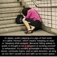"park bench: In Japan, public napping is a sign of hard work.  It's called ""inemuri,' which means 'sleeping on duty'  or 'sleeping while present. Because falling asleep in  public is thought to be a symptom of working yourself  to exhaustion, it's socially acceptable in restaurants,  stores, commuter trains, and on park benches- as long  as you don't sprawl out and take up too much space.  fb.com/factsweird"