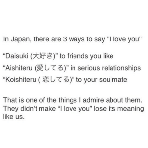 """https://iglovequotes.net/: In Japan, there are 3 ways to say """"I love you""""  """"Daisuki (  """"Aishiteru (  """" to friends you like  T3)"""" in serious relationships  T3)"""" to your soulmate  """"Koishiteru (  That is one of the things I admire about them.  They didn't make """"I love you"""" lose its meaning  like us. https://iglovequotes.net/"""