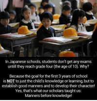 Memes, School, and Goal: In Japanese schools, students don't get any exams  until hey reach grade four (the age of10), Why  Because the goal for the first 3 years of school  is NOT to just the child's knowledge or learning, but to  establish good manners and to develop their character!  Yes, that's what our scholars taught us:  Manners before knowledge!