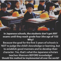 Memes, Goal, and Good: In Japanese schools, the students don't get ANY  exams until they reach grade four (the age of 10)!  Why?  Because the goal for the first 3 years of schools i:s  NOT to judge the child's knowledge or learning, but  to establish good manners and to develop their  character. Yes, that's what the Japanese scholars  teaches: Manners BEFORE knowledge!  Should this method be implemented all over the world? Thoughts?