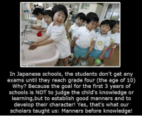Goal, Good, and Japan: In Japanese schools, the students don't get any  exams until they reach grade four (the age of 10)  Why? Because the goal for the first 3 years of  schools is NOT to judge the child's knowledge or  learning,but to establish good manners and to  develop their character! Yes, that's what our  scholars taught us: Manners before knowledge! <p>The Way They Do It In Japan.</p>