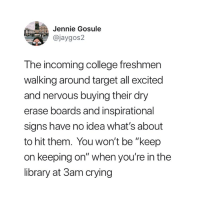 """Truth 😅: in Jennie Gosule  @jaygos2  The incoming college freshmer  walking around target all excited  and nervous buying their dry  erase boards and inspirational  signs have no idea what's about  to hit them. You won't be """"keep  on keeping on"""" when you're in the  library at 3am crying Truth 😅"""