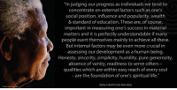"Memes, Nelson Mandela, and Sincerely: ""In judging our progress as individuals we tend to  concentrate on external factors such as one's  social position, influence and popularity, wealth  & Standard of education. These are, of course,  important in measuring one's success in material  matters and it is perfectly understandable if many  people exert themselves mainly to achieve all these.  But internal factors may be even more crucial in  assessing our development as a human being.  Honesty, sincerity, simplicity, humility, pure generosity,  absence of vanity, readiness to serve others  qualities which are within easy reach of every soul  -are the foundation of one's spiritual life.""  Nelson Rolihlahla Mandela ""In judging our progress as individuals we tend to concentrate on external factors such as one's social position, influence and popularity, wealth and standard of education. These are, of course, important in measuring one's success in material matters and it is perfectly understandable if many people exert themselves mainly to achieve all these. But internal factors may be even more crucial in assessing our development as a human being. Honesty, sincerity, simplicity, humility, pure generosity, absence of vanity, readiness to serve others – qualities which are within easy reach of every soul – are the foundation of one's spiritual life."" ~ Nelson Mandela from a letter to Winnie Mandela, written on Robben Island, 1 February 1975 #LivingTheLegacy #MadibaRemembered   www.nelsonmandela.org www.mandeladay.com archive.nelsonmandela.org"