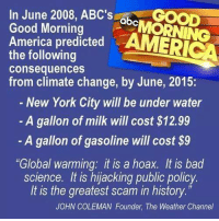 """Abc, America, and Bad: In June 2008, ABC's  abc  Good Morning  America predicted  AMERICA  the following  consequences  from climate change, by June, 2015:  New York City will be under water  A gallon of milk will cost $12.99  A gallon of gasoline will cost $9  """"Global warming: it is a hoax. It is bad  science. It is hijacking public policy.  It is the greatest scam in history  JOHN COLEMAN Founder, The Weather Channel 🤔"""