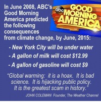 """Abc, America, and Bad: In June 2008, ABC's  GOOD  abc  Good Morning  America predicted  AMERICA  the following  consequences  from climate change, by June, 2015:  New York City will be under water  A gallon of milk will cost S12.99  A gallon of gasoline will cost $9  """"Global warming: it is a hoax. It is bad  science. It is hijacking public policy.  It is the greatest scam in history  JOHN COLEMAN Founder, The Weather Channel s"""