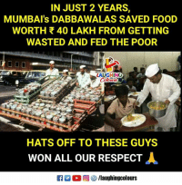 Hats Off To #MumbaiDabbawala (Y): IN JUST 2 YEARS,  MUMBAI's DABBAWALAS SAVED FOOD  WORTH 40 LAKH FROM GETTING  WASTED AND FED THE POOR  LAUGHING  HATS OFF TO THESE GUYS  WON ALL OUR RESPECT Hats Off To #MumbaiDabbawala (Y)