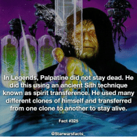 This is one of the few things I didn't like about the expanded universe, Palpatine just didn't stay dead and took away from the idea of Vader's sacrifice and restoring balance. - Also yes this is legends, I just couldn't fit the banner on the fact so I just left it off. starwarsfacts: In Legends, Palpatine did not stay dead. He  did this using an ancient Sith technique  known as spirit transference. He used many  different clones of himself and transferred  from one clone to another to stay alive.  Fact #325  @Starwarsfacts This is one of the few things I didn't like about the expanded universe, Palpatine just didn't stay dead and took away from the idea of Vader's sacrifice and restoring balance. - Also yes this is legends, I just couldn't fit the banner on the fact so I just left it off. starwarsfacts