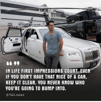 "Memes, 🤖, and Lopez: IN LIFE FIRST IMPRESSIONS COUNT. EUEN  IF VOU DONIT HAUE THAT NICE OF A CAR.  KEEP IT CLEAN. VOU NEUER KNOW WHO  YOURE GOING TO BUMP INTO  Tai Lopez 🏆Like the saying goes, ""They who are faithful with a little will be entrusted with a lot."" 🏌🏻 #focusonwhatsinyourcontrol"