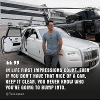 "Memes, 🤖, and Lopez: IN LIFE FIRST IMPRESSIONS COUNT EUEN  IF YOU DONT HAUE THAT NICE OF A CAR.  KEEP IT CLEAN. VOU NEUER KNOW WHO  YOU'RE GOING TO BUMP INTO.  Tai Lopez 🏆Like the saying goes, ""They who are faithful with a little will be entrusted with a lot."" 🏌🏻 focusonwhatsinyourcontrol"