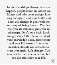 Life, Memes, and Money: In life friendships change, divorces  happen, people move on, others die  Money and jobs come and go. Live  long enough to and your health and  body will change. It goes with the  territory of being human. The fact  that you are still here gives you an  advantage. Don't look back. Look  straight ahead! Decide to use all of  your knowledge, skills, experience  and your life lesso  ns from your  mistakes, defeats and setbacks to  start over again. Life changes. You  may not be the same as before, but  you can still enjoy your life