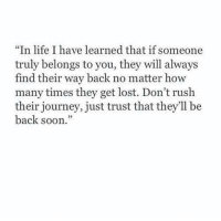 How Many Times, Journey, and Life: In life I have learned that if someone  truly belongs to you, they will always  find their way back no matter how  many times they get lost. Don't rush  their journey, just trust that they'll be  back soon.