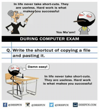 Twitter: BLB247 Snapchat : BELIKEBRO.COM belikebro sarcasm meme Follow @be.like.bro: In life never take short-cuts. They  are useless. Hard work is what  makesyou successful  Yes Ma'am!  DURING COMPUTER EXAM  Q. Write the shortcut of copying a file  and pasting it.  O oDamn  In life never take short-cuts.  They are useless. Hard work  is what makes you successful  @DESIFUN 10 @DESIFUN  DESIFUN.COMM Twitter: BLB247 Snapchat : BELIKEBRO.COM belikebro sarcasm meme Follow @be.like.bro
