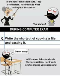 Twitter: BLB247 Snapchat : BELIKEBRO.COM belikebro sarcasm meme Follow @be.like.bro: In life never take short-cuts. They  are useless. Hard work is what  makeşyou successful  Yes Ma'am!  DURING COMPUTER EXAM  Q.Write the shortcut of copying a file  and pasting it.  Damn easy!  In life never take short-cuts  They are useless. Hard work  is what makes you successful Twitter: BLB247 Snapchat : BELIKEBRO.COM belikebro sarcasm meme Follow @be.like.bro