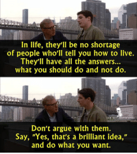 """- Anything Else 2003: In life, they'll be no shortage  of people who'll tell you how to live.  They'll have all the answers...  what you should do and not do.  HE BEST M  LIN  Don't argue with them  Say, """"Yes, that's a brilliant idea,""""  and do what you want. - Anything Else 2003"""