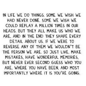 https://iglovequotes.net/: IN LIFE WE DO THINGS. SOME WE WISH WE  HAD NEVER DONE. SOME WE WISH WE  COULD REPLAY A MILLION TIMES IN OUR  HEADS. BUT THEY ALL MAKE US WHO WE  ARE, AND IN THE END THEY SHAPE EVERY  DETAIL ABOUT US. IF WE WERE TO  REVERSE ANY OF THEM WE WOULDN'T BE  THE PERSON WE ARE. SO JUST LIVE, MAKE  MISTAKES, HAVE WONDERFUL MEMORIES,  BUT NEVER EVER SECOND GUESS WHO YOU  ARE, WHERE YOU HAVE BEEN, AND MOST  IMPORTANTLY WHERE IT IS YOU'RE GOING https://iglovequotes.net/