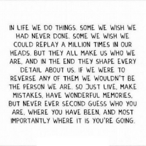 https://iglovequotes.net/: IN LIFE WE DO THINGS. SOME WE WISH WE  HAD NEVER DONE. SOME WE WISH WE  COULD REPLAY A MILLION TIMES IN OUR  HEADS, BUT THEY ALL MAKE US WHO WE  ARE, AND IN THE END THEY SHAPE EVERY  DETAIL ABOUT US. IF WE WERE TO  REVERSE ANY OF THEM WE WOULDN'T BE  THE PERSON WE ARE. SO JUST LIVE, MAKE  MISTAKES, HAVE WONDERFUL MEMORIES  BUT NEVER EVER SECOND GUESS WHO YOU  ARE, WHERE YOU HAVE BEEN, AND MOST  IMPORTANTLY WHERE IT IS YOU'RE GOING https://iglovequotes.net/