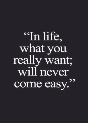 "Life, Never, and Easy: ""In life,  what you  really want;  will never  come easy."