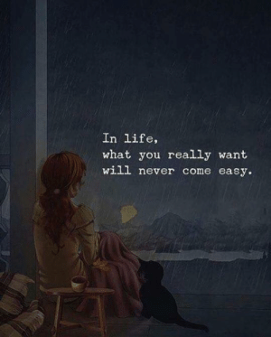 Life, Never, and Easy: In life,  what you really want  will never come easy