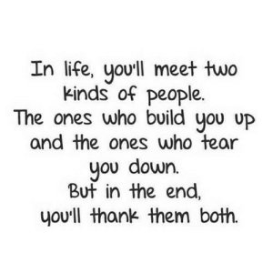 https://iglovequotes.net/: In life, yo'll meet two  kinds of people.  The ones who build you uP  and the ones who tear  you down.  But in the end,  you'll thank them both. https://iglovequotes.net/