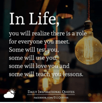 <3: In Life,  you will realize there is a role  for everyone you meet.  Some will test you,  some will use you,  some will love you and  some will teach you lessons.  DAILY INSPIRATIONAL QUOTES  FACE Book.coM/D. I QUOTES <3