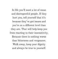 Life, True, and Help: In life you'll meet a lot of mean  and disrespectful people. If they  hurt you, tell yourself that it's  because they've got issues and  you're on a different level than  they are. That will help keep you  from reacting to their insensitivity  Because there is nothing worse  than bitterness and vengeance  Walk away, keep your dignity  and always be true to yourself.