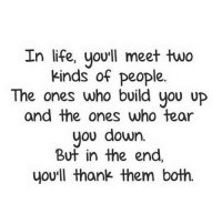 Life, Http, and Net: In life, you'll meet two  kinds of people.  The ones who build you up  and the ones who tear  you dowrn.  But in the end,  you'll thank them both. http://iglovequotes.net/