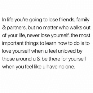 https://t.co/uu3RXvgoOc: In life you're going to lose friends, family  & partners, but no matter who walks out  of your life, never lose yourself. the most  important things to learn how to do is to  love yourself when u feel unloved by  those around u & be there for yourself  when you feel like u have no one. https://t.co/uu3RXvgoOc