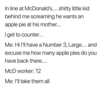 Apple Pie: In line at McDonald's.... shitty little kid  behind me screaming he wants an  apple pie at his mother..  lget to counter...  Me: Hi l'll have a Number 3, Large.... and  excuse me how many apple pies do you  have back there  McD worker: 12  Me: I'll take them all