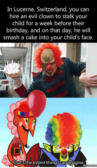 Why would anyone think this is a good idea??: In Lucerne, Switzerland, you can  hire an evil clown to stalk your  child for a week before their  birthday, and on that day, he will  smash a cake into your child's face.  That's the evilest thing licanimagine. Why would anyone think this is a good idea??