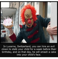 Children's birthday goals.: In Lucerne, Switzerland  you can hire an evil  clown to stalk your child for a week before their  birthday, and on that day, he will smash a cake  into your child's face. Children's birthday goals.