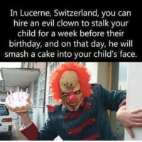 Childhood nightmares: In Lucerne, Switzerland, you can  hire an evil clown to stalk your  child for a week before their  birthday, and on that day, he will  smash a cake into your child's face. Childhood nightmares