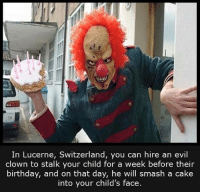 Nice: In Lucerne, Switzerland, you can hire an evil  clown to stalk your child for a week before their  birthday, and on that day, he will smash a cake  into your child's face Nice