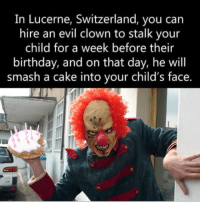 <p>Reasons I Should Not Be A Parent.</p>: In Lucerne, Switzerland, you can  hire an evil clown to stalk your  child for a week before their  birthday, and on that day, he will  smash a cake into your child's face. <p>Reasons I Should Not Be A Parent.</p>