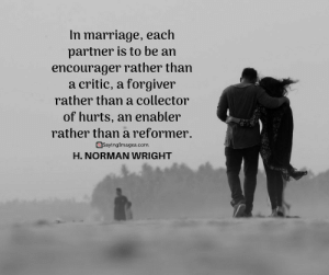 22 Marriage Quotes Every Couple Should Read #sayingimages #marriagequotes #couplequotes #lovequotes: In marriage, each  partner is to be an  encourager rather than  a critic, a forgiver  rather than a collector  of hurts, an enabler  rather than a reformer.  @Sayinglmages.com  H. NORMAN WRIGHT 22 Marriage Quotes Every Couple Should Read #sayingimages #marriagequotes #couplequotes #lovequotes