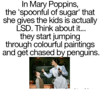 Dank, Paintings, and Chase: In Mary Poppins,  the spoonful of sugar that  she gives the kids is actually  LSD. Think about it...  they start jumping  through colourful paintings  and get chased by penguins.