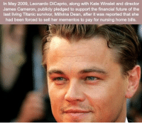 RT @UnreveaISecrets:: In May 2009, Leonardo DiCaprio, along with Kate Winslet and director  James Cameron, publicly pledged to support the financial future of the  last living Titanic survivor, Millvina Dean, after it was reported that she  had been forced to sell her mementos to pay for nursing home bills. RT @UnreveaISecrets: