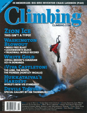 Climbing, Love, and News: IN MEMORIAM: BIG-BRO INVENTOR CRAIG LUEBBEN (P.68)  P:  BEAT TH T P74  CLIMBING.COM  ZION ICE  THIS ISN'T A TYPO!  WASHINGTON  BLOWOUT  INDEX FREE BLAST  LEAVENWORTH BLOCS  TREADWALL WORLD RECORD  WHITE GOLD  ICEFALL BROOK'S CANADIAN  ICE-FA BONANZA  VIV4 CASTLETΟΝ!  THE LORE, THE ROUTE,  THE PIONEER (HUNTLEY INGALLS)  HUKKATAIVAL'S  HARDEST  WORLD'S NEW V15 STANDARD?  DEVILS TOWER  SPECIAL GALLERY BY JIM THORNBURG  1.0 PLUS: 5.14 AT AGE 12 LOVE QUIZ FOR COUPLES  RESCUE ON ACONCAGUA WHY TRAILS MATTER OMAN: PSICOBLOC PARADISE  ALASKAN SUMMIT SPREE: BURKETT AND MENDENHALL TOWERS COOL NEW GEAR  COLOR GUIDES: ZION, BOULDER CANYON, FLATIRONS INES PAPERT MORE. ...  PRINTED ON 100% RECYCLED PAPER/A CARBON-NEUTRAL MAGAZINE  CLIMB SMOOTH, LIKE WATER  o 7148601801l8  5.99 US/$5.99 CAN https://www.climbing.com/news/the-10-most-read-climbing-articles-of ...